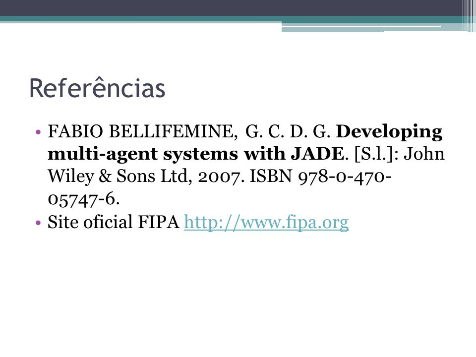 Referências FABIO BELLIFEMINE, G. C. D. G. Developing multi-agent systems with JADE.