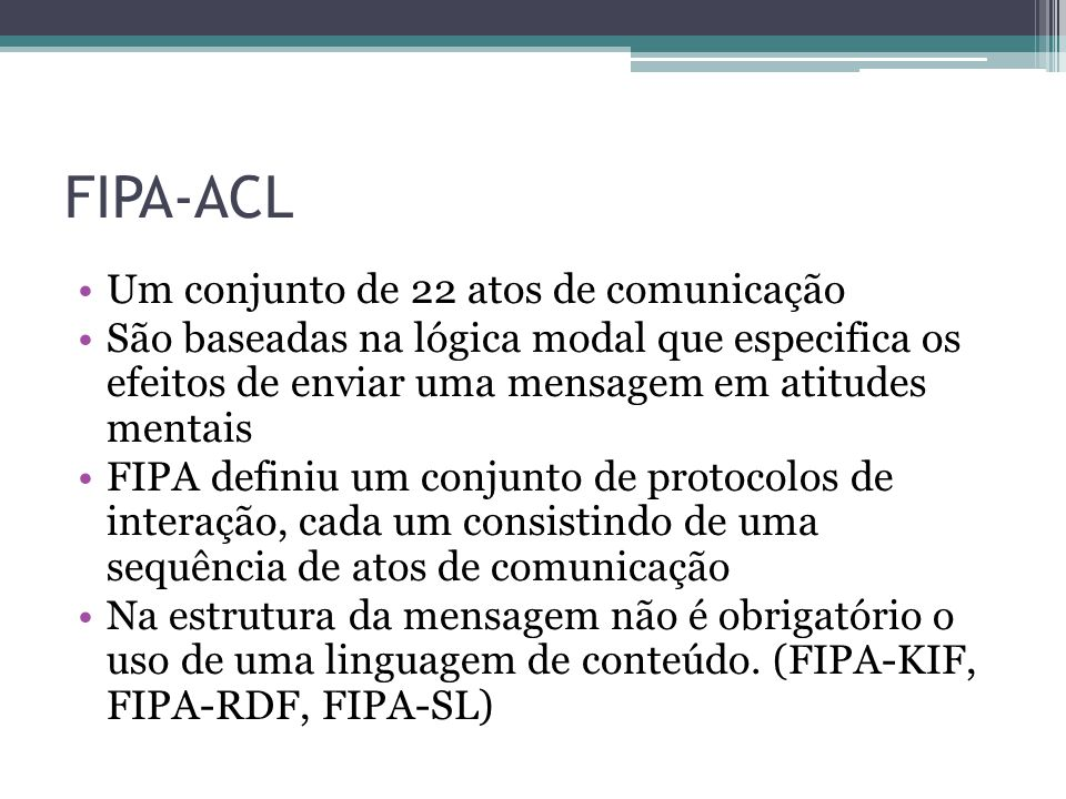 FIPA-ACL Um conjunto de 22 atos de comunicação São baseadas na lógica modal que especifica os efeitos de enviar uma mensagem em atitudes mentais FIPA definiu um conjunto de protocolos de interação, cada um consistindo de uma sequência de atos de comunicação Na estrutura da mensagem não é obrigatório o uso de uma linguagem de conteúdo.
