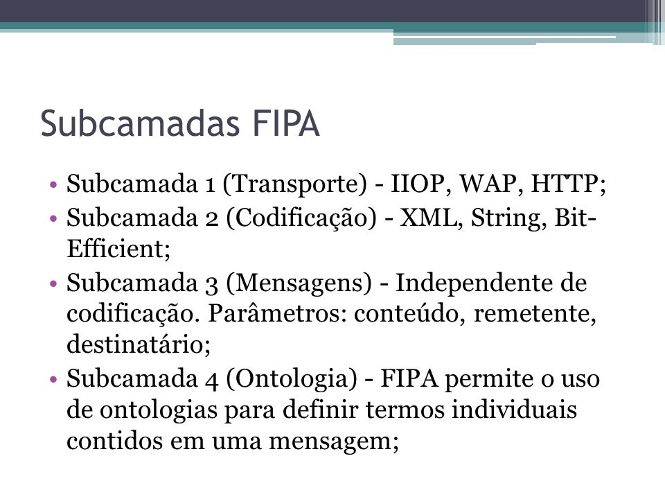 Subcamadas FIPA Subcamada 1 (Transporte) - IIOP, WAP, HTTP; Subcamada 2 (Codificação) - XML, String, Bit- Efficient; Subcamada 3 (Mensagens) - Independente de codificação.