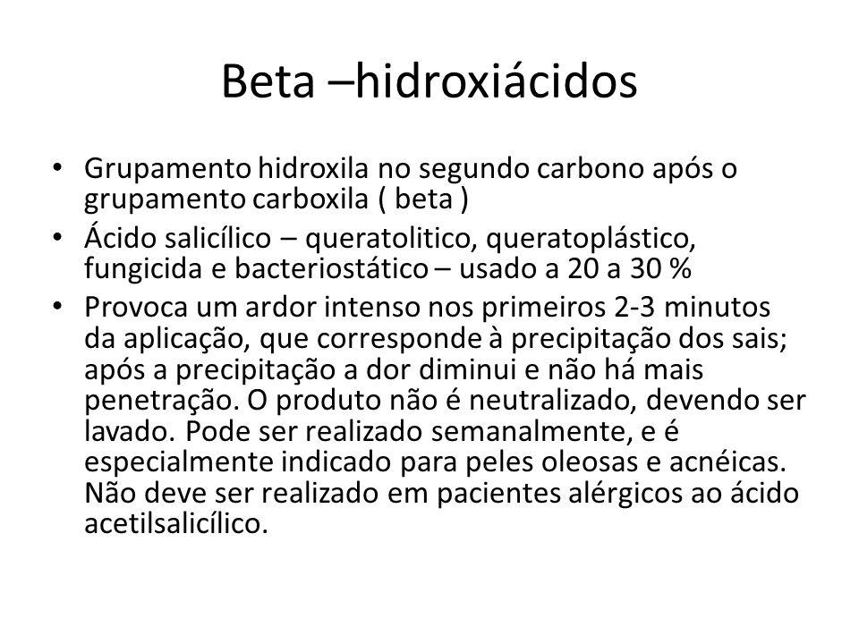 Beta –hidroxiácidos Grupamento hidroxila no segundo carbono após o grupamento carboxila ( beta ) Ácido salicílico – queratolitico, queratoplástico, fungicida e bacteriostático – usado a 20 a 30 % Provoca um ardor intenso nos primeiros 2-3 minutos da aplicação, que corresponde à precipitação dos sais; após a precipitação a dor diminui e não há mais penetração.