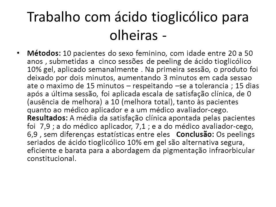 Trabalho com ácido tioglicólico para olheiras - Métodos: 10 pacientes do sexo feminino, com idade entre 20 a 50 anos, submetidas a cinco sessões de peeling de ácido tioglicólico 10% gel, aplicado semanalmente.