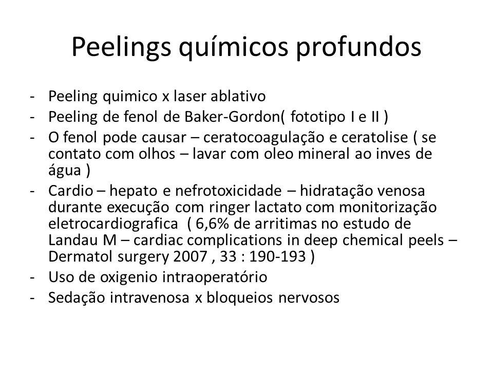 Peelings químicos profundos -Peeling quimico x laser ablativo -Peeling de fenol de Baker-Gordon( fototipo I e II ) -O fenol pode causar – ceratocoagulação e ceratolise ( se contato com olhos – lavar com oleo mineral ao inves de água ) -Cardio – hepato e nefrotoxicidade – hidratação venosa durante execução com ringer lactato com monitorização eletrocardiografica ( 6,6% de arritimas no estudo de Landau M – cardiac complications in deep chemical peels – Dermatol surgery 2007, 33 : 190-193 ) -Uso de oxigenio intraoperatório -Sedação intravenosa x bloqueios nervosos