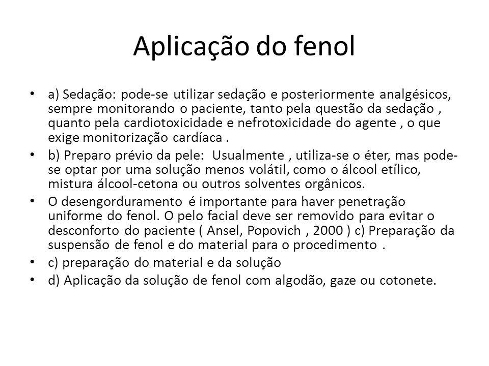 Aplicação do fenol a) Sedação: pode-se utilizar sedação e posteriormente analgésicos, sempre monitorando o paciente, tanto pela questão da sedação, quanto pela cardiotoxicidade e nefrotoxicidade do agente, o que exige monitorização cardíaca.