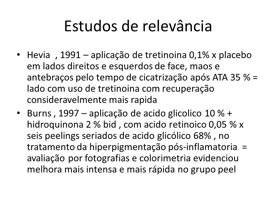 Estudos de relevância Hevia, 1991 – aplicação de tretinoina 0,1% x placebo em lados direitos e esquerdos de face, maos e antebraços pelo tempo de cicatrização após ATA 35 % = lado com uso de tretinoina com recuperação consideravelmente mais rapida Burns, 1997 – aplicação de acido glicolico 10 % + hidroquinona 2 % bid, com acido retinoico 0,05 % x seis peelings seriados de acido glicólico 68%, no tratamento da hiperpigmentação pós-inflamatoria = avaliação por fotografias e colorimetria evidenciou melhora mais intensa e mais rápida no grupo peel
