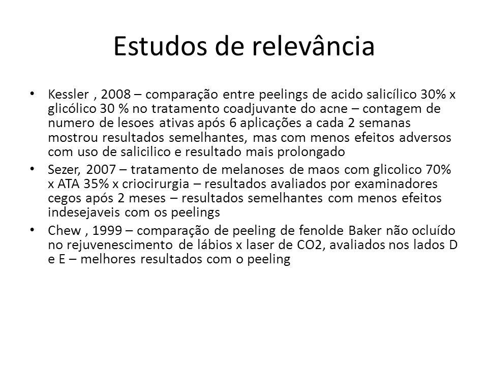 Estudos de relevância Kessler, 2008 – comparação entre peelings de acido salicílico 30% x glicólico 30 % no tratamento coadjuvante do acne – contagem de numero de lesoes ativas após 6 aplicações a cada 2 semanas mostrou resultados semelhantes, mas com menos efeitos adversos com uso de salicilico e resultado mais prolongado Sezer, 2007 – tratamento de melanoses de maos com glicolico 70% x ATA 35% x criocirurgia – resultados avaliados por examinadores cegos após 2 meses – resultados semelhantes com menos efeitos indesejaveis com os peelings Chew, 1999 – comparação de peeling de fenolde Baker não ocluído no rejuvenescimento de lábios x laser de CO2, avaliados nos lados D e E – melhores resultados com o peeling