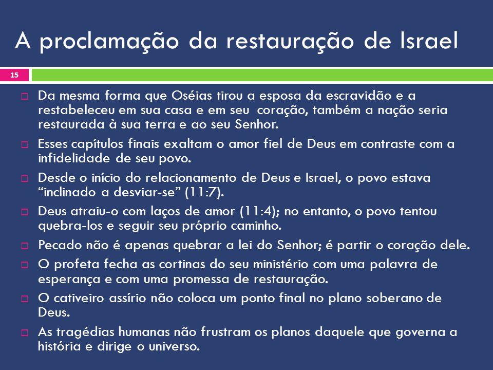 A proclamação da restauração de Israel  Da mesma forma que Oséias tirou a esposa da escravidão e a restabeleceu em sua casa e em seu coração, também a nação seria restaurada à sua terra e ao seu Senhor.
