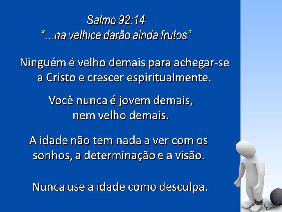 Salmo 92:14 …na velhice darão ainda frutos Salmo 92:14 …na velhice darão ainda frutos Ninguém é velho demais para achegar-se a Cristo e crescer espiritualmente.