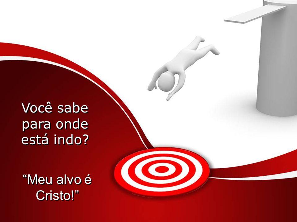 Você sabe para onde está indo Meu alvo é Cristo! Meu alvo é Cristo!