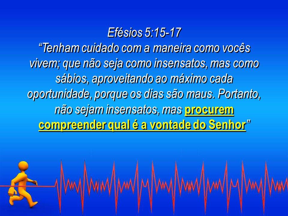 Efésios 5:15-17 Tenham cuidado com a maneira como vocês vivem; que não seja como insensatos, mas como sábios, aproveitando ao máximo cada oportunidade, porque os dias são maus.