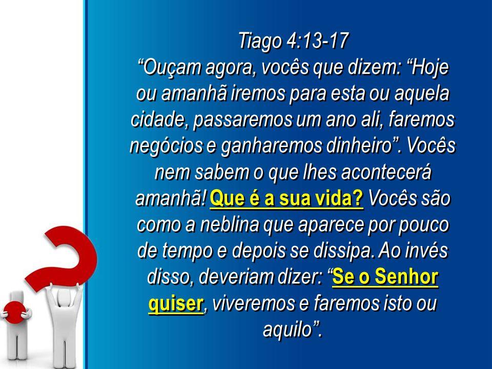 Tiago 4:13-17 Ouçam agora, vocês que dizem: Hoje ou amanhã iremos para esta ou aquela cidade, passaremos um ano ali, faremos negócios e ganharemos dinheiro .