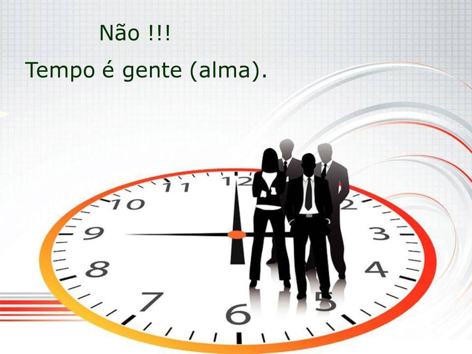 Não !!! Tempo é gente (alma).