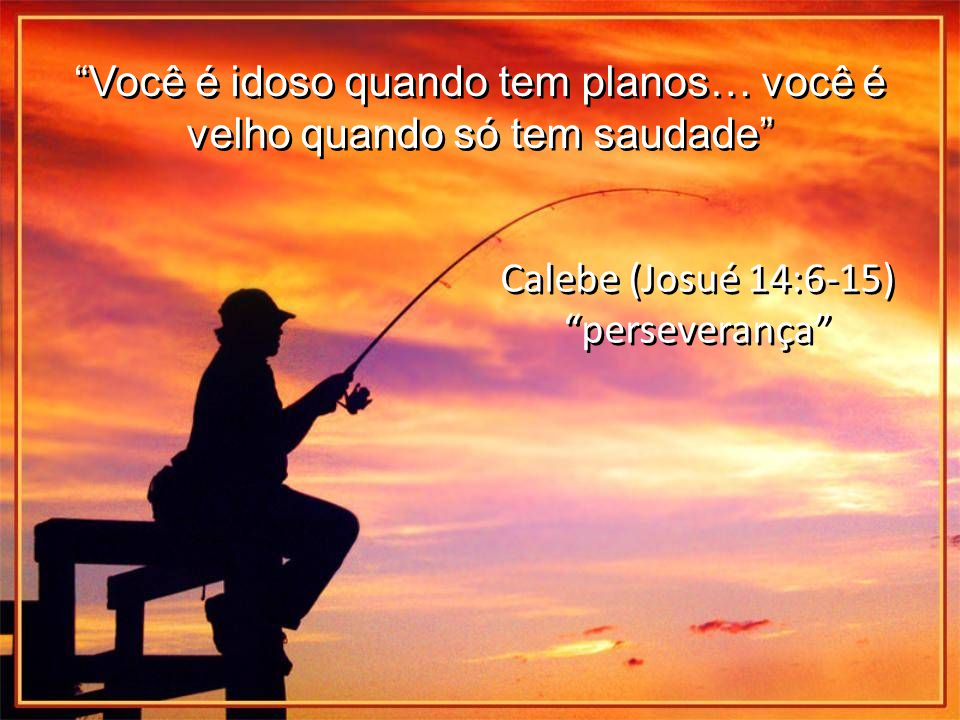 Você é idoso quando tem planos… você é velho quando só tem saudade Calebe (Josué 14:6-15) perseverança Calebe (Josué 14:6-15) perseverança