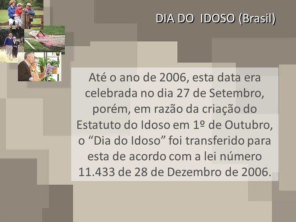 DIA DO IDOSO (Brasil) Até o ano de 2006, esta data era celebrada no dia 27 de Setembro, porém, em razão da criação do Estatuto do Idoso em 1º de Outubro, o Dia do Idoso foi transferido para esta de acordo com a lei número 11.433 de 28 de Dezembro de 2006.