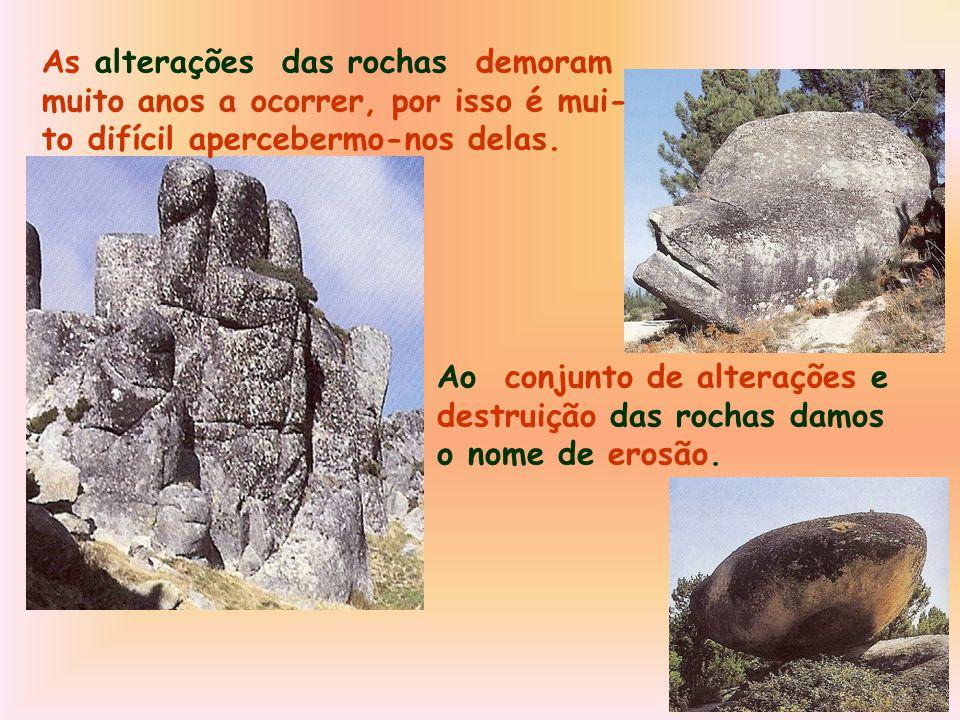 As alterações das rochas demoram muito anos a ocorrer, por isso é mui- to difícil apercebermo-nos delas.