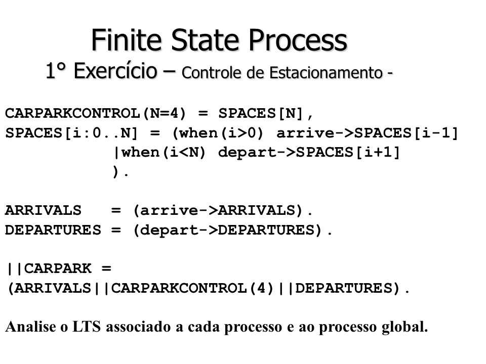 Finite State Process 1° Exercício – Controle de Estacionamento - CARPARKCONTROL(N=4) = SPACES[N], SPACES[i:0..N] = (when(i>0) arrive->SPACES[i-1] |when(i SPACES[i+1] ).