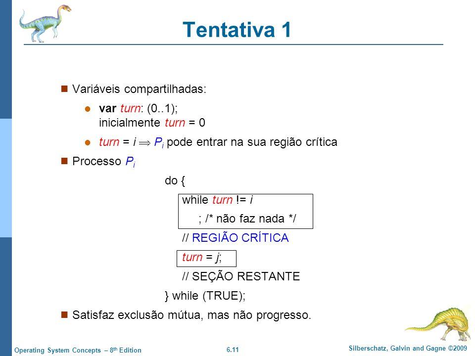 6.11 Silberschatz, Galvin and Gagne ©2009 Operating System Concepts – 8 th Edition Tentativa 1 Variáveis compartilhadas: var turn: (0..1); inicialmente turn = 0 turn = i  P i pode entrar na sua região crítica Processo P i do { while turn != i ; /* não faz nada */ // REGIÃO CRÍTICA turn = j; // SEÇÃO RESTANTE } while (TRUE); Satisfaz exclusão mútua, mas não progresso.