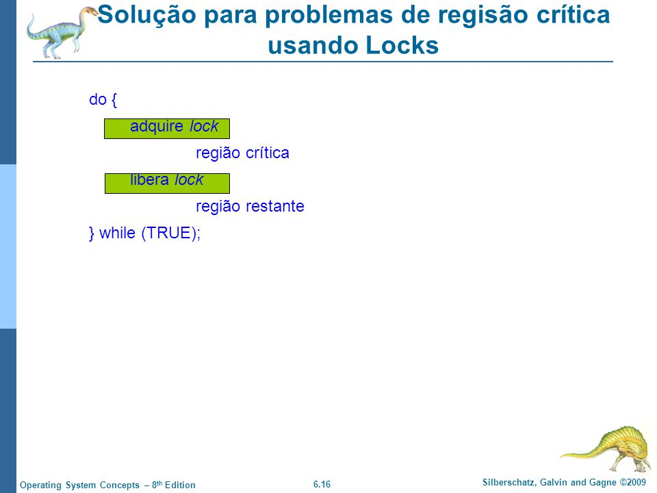 6.16 Silberschatz, Galvin and Gagne ©2009 Operating System Concepts – 8 th Edition Solução para problemas de regisão crítica usando Locks do { adquire