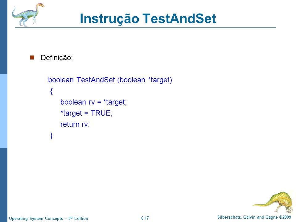 6.17 Silberschatz, Galvin and Gagne ©2009 Operating System Concepts – 8 th Edition Instrução TestAndSet Definição: boolean TestAndSet (boolean *target) { boolean rv = *target; *target = TRUE; return rv: }