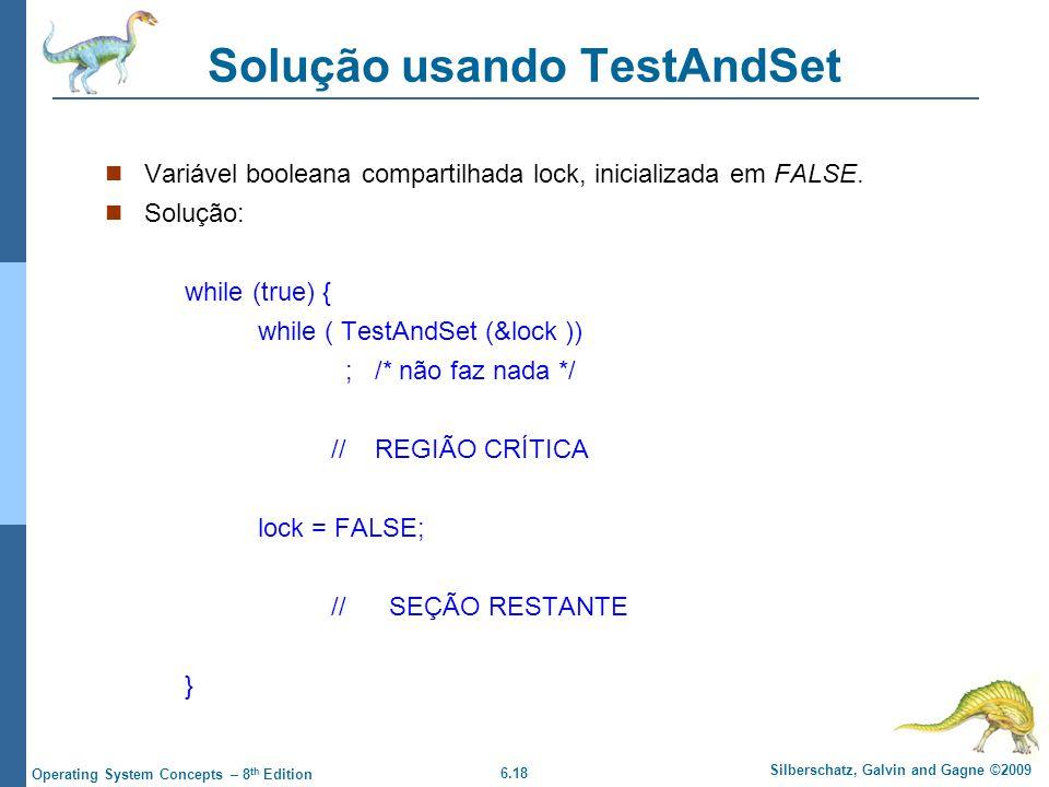 6.18 Silberschatz, Galvin and Gagne ©2009 Operating System Concepts – 8 th Edition Solução usando TestAndSet Variável booleana compartilhada lock, inicializada em FALSE.