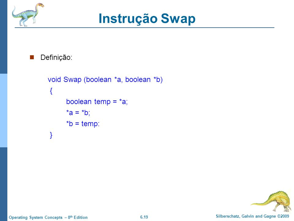 6.19 Silberschatz, Galvin and Gagne ©2009 Operating System Concepts – 8 th Edition Instrução Swap Definição: void Swap (boolean *a, boolean *b) { bool