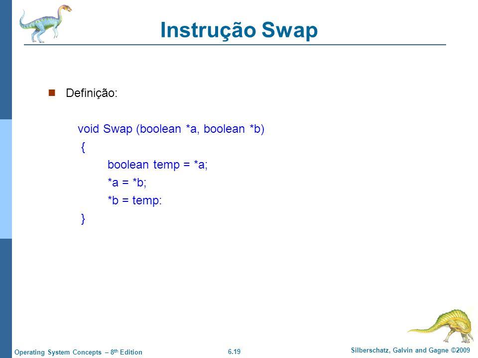 6.19 Silberschatz, Galvin and Gagne ©2009 Operating System Concepts – 8 th Edition Instrução Swap Definição: void Swap (boolean *a, boolean *b) { boolean temp = *a; *a = *b; *b = temp: }
