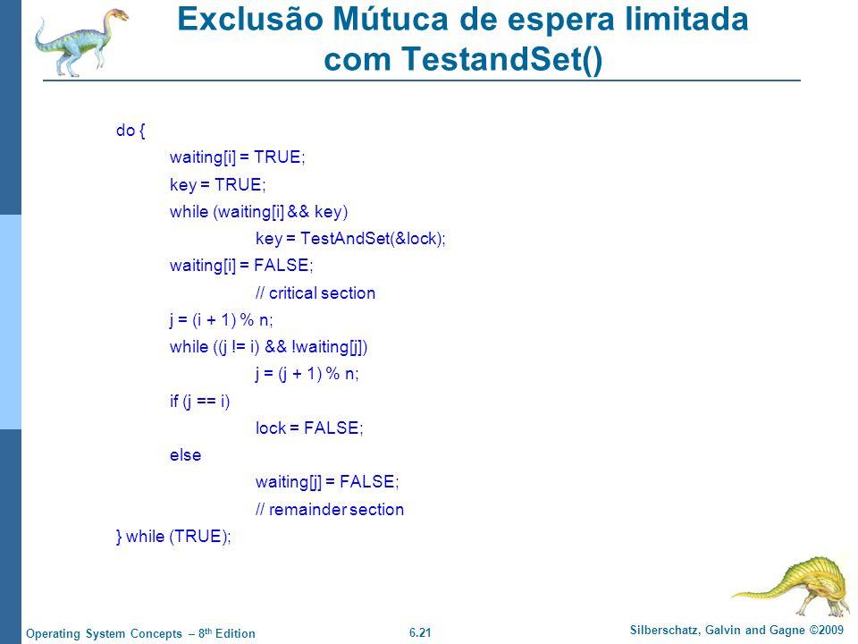 6.21 Silberschatz, Galvin and Gagne ©2009 Operating System Concepts – 8 th Edition Exclusão Mútuca de espera limitada com TestandSet() do { waiting[i] = TRUE; key = TRUE; while (waiting[i] && key) key = TestAndSet(&lock); waiting[i] = FALSE; // critical section j = (i + 1) % n; while ((j != i) && !waiting[j]) j = (j + 1) % n; if (j == i) lock = FALSE; else waiting[j] = FALSE; // remainder section } while (TRUE);