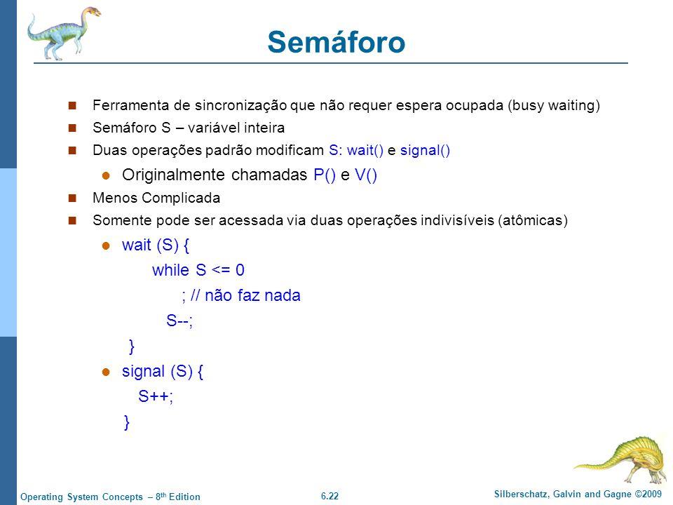 6.22 Silberschatz, Galvin and Gagne ©2009 Operating System Concepts – 8 th Edition Semáforo Ferramenta de sincronização que não requer espera ocupada (busy waiting) Semáforo S – variável inteira Duas operações padrão modificam S: wait() e signal() Originalmente chamadas P() e V() Menos Complicada Somente pode ser acessada via duas operações indivisíveis (atômicas) wait (S) { while S <= 0 ; // não faz nada S--; } signal (S) { S++; }