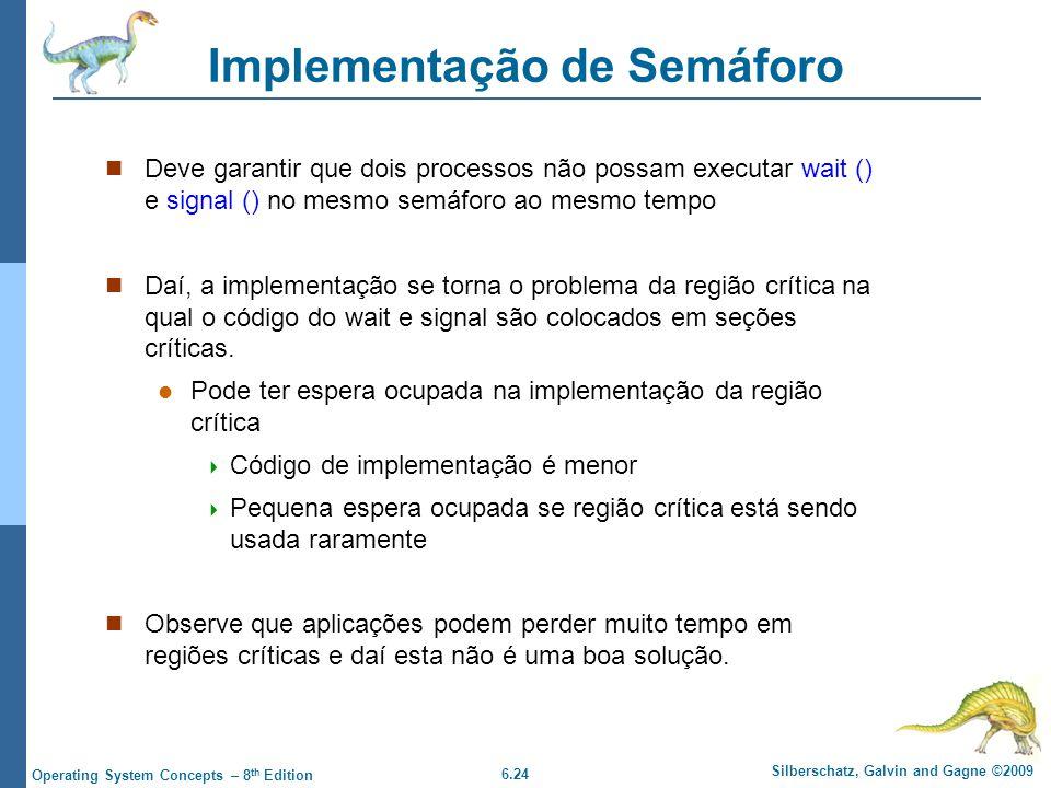 6.24 Silberschatz, Galvin and Gagne ©2009 Operating System Concepts – 8 th Edition Implementação de Semáforo Deve garantir que dois processos não poss