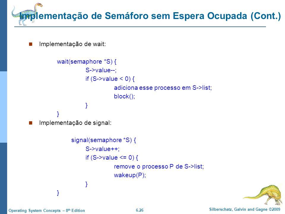 6.26 Silberschatz, Galvin and Gagne ©2009 Operating System Concepts – 8 th Edition Implementação de Semáforo sem Espera Ocupada (Cont.) Implementação de wait: wait(semaphore *S) { S->value--; if (S->value < 0) { adiciona esse processo em S->list; block(); } Implementação de signal: signal(semaphore *S) { S->value++; if (S->value <= 0) { remove o processo P de S->list; wakeup(P); }