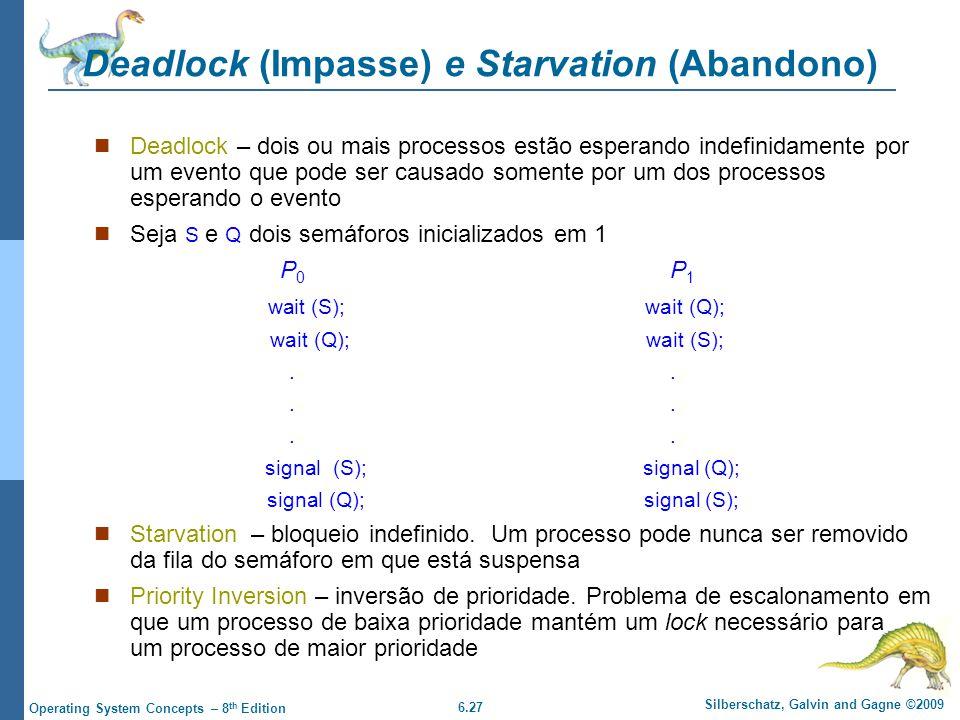 6.27 Silberschatz, Galvin and Gagne ©2009 Operating System Concepts – 8 th Edition Deadlock (Impasse) e Starvation (Abandono) Deadlock – dois ou mais processos estão esperando indefinidamente por um evento que pode ser causado somente por um dos processos esperando o evento Seja S e Q dois semáforos inicializados em 1 P 0 P 1 wait (S); wait (Q); wait (Q); wait (S);.