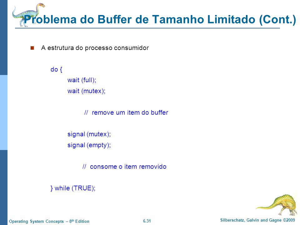 6.31 Silberschatz, Galvin and Gagne ©2009 Operating System Concepts – 8 th Edition Problema do Buffer de Tamanho Limitado (Cont.) A estrutura do proce