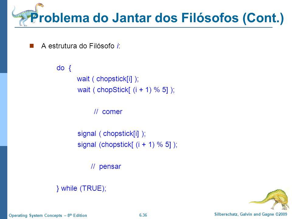 6.36 Silberschatz, Galvin and Gagne ©2009 Operating System Concepts – 8 th Edition Problema do Jantar dos Filósofos (Cont.) A estrutura do Filósofo i: do { wait ( chopstick[i] ); wait ( chopStick[ (i + 1) % 5] ); // comer signal ( chopstick[i] ); signal (chopstick[ (i + 1) % 5] ); // pensar } while (TRUE);