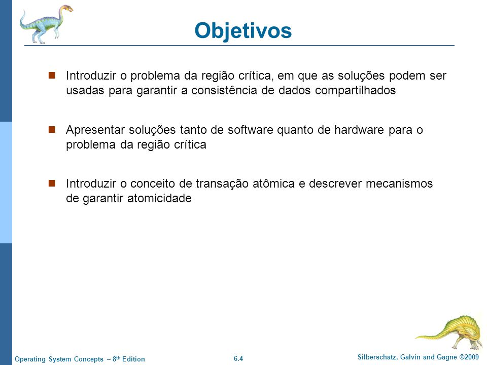 6.4 Silberschatz, Galvin and Gagne ©2009 Operating System Concepts – 8 th Edition Objetivos Introduzir o problema da região crítica, em que as soluçõe