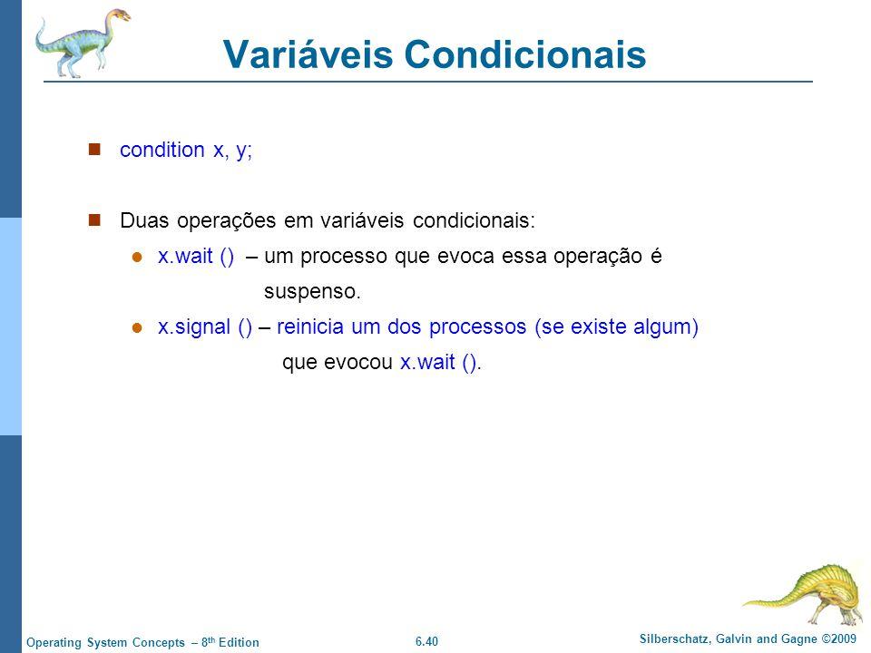 6.40 Silberschatz, Galvin and Gagne ©2009 Operating System Concepts – 8 th Edition Variáveis Condicionais condition x, y; Duas operações em variáveis condicionais: x.wait () – um processo que evoca essa operação é suspenso.