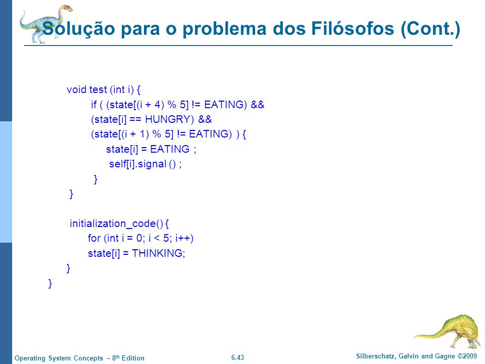 6.43 Silberschatz, Galvin and Gagne ©2009 Operating System Concepts – 8 th Edition Solução para o problema dos Filósofos (Cont.) void test (int i) { if ( (state[(i + 4) % 5] != EATING) && (state[i] == HUNGRY) && (state[(i + 1) % 5] != EATING) ) { state[i] = EATING ; self[i].signal () ; } initialization_code() { for (int i = 0; i < 5; i++) state[i] = THINKING; }