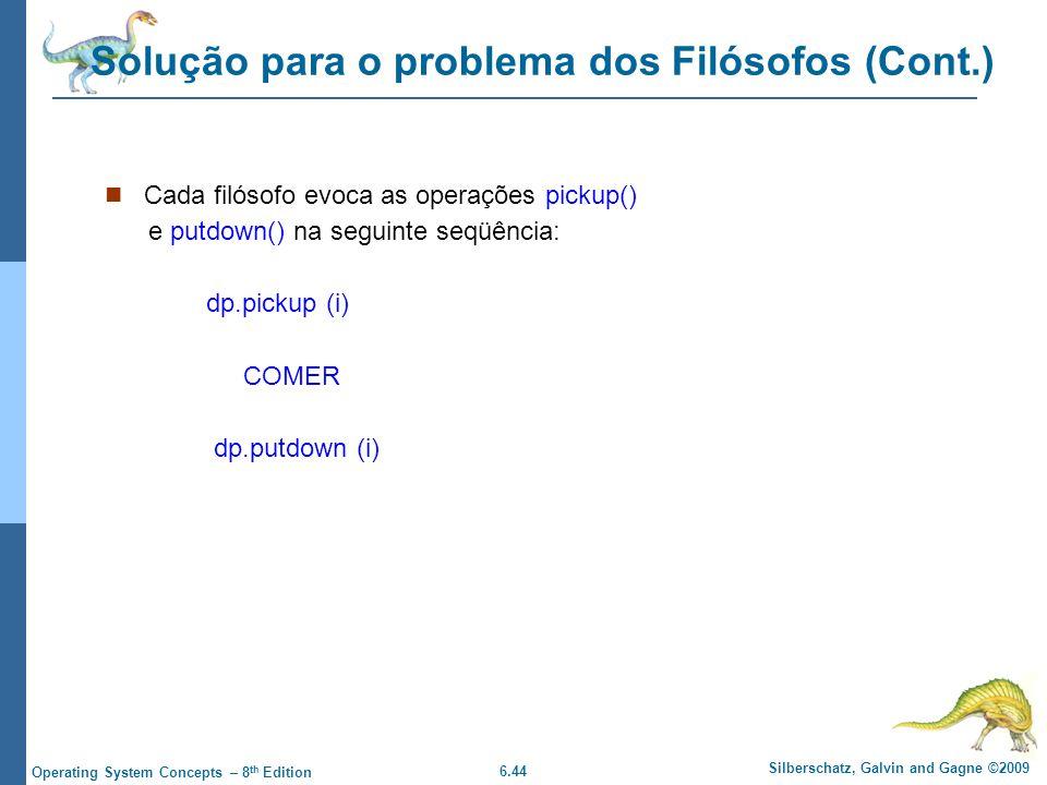 6.44 Silberschatz, Galvin and Gagne ©2009 Operating System Concepts – 8 th Edition Solução para o problema dos Filósofos (Cont.) Cada filósofo evoca as operações pickup() e putdown() na seguinte seqüência: dp.pickup (i) COMER dp.putdown (i)