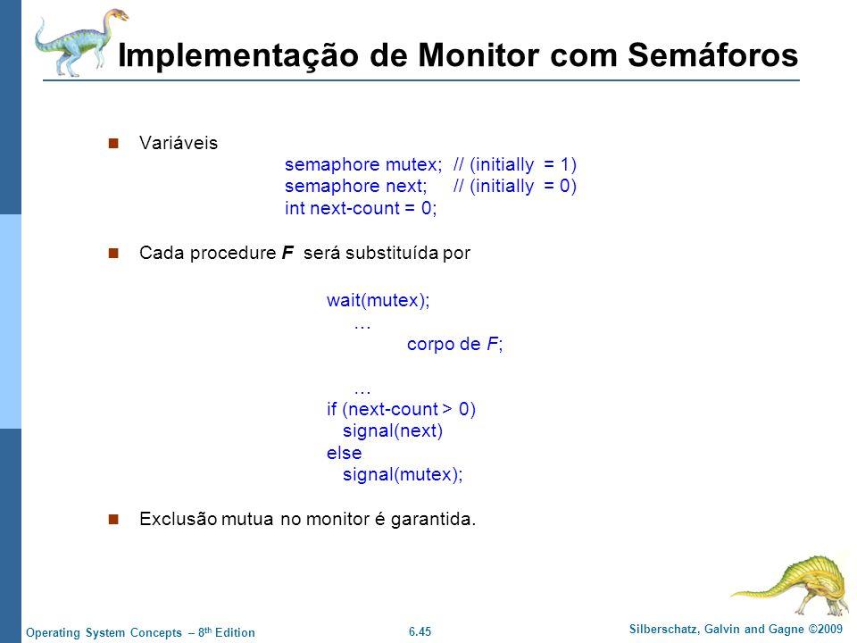 6.45 Silberschatz, Galvin and Gagne ©2009 Operating System Concepts – 8 th Edition Implementação de Monitor com Semáforos Variáveis semaphore mutex; // (initially = 1) semaphore next; // (initially = 0) int next-count = 0; Cada procedure F será substituída por wait(mutex); … corpo de F; … if (next-count > 0) signal(next) else signal(mutex); Exclusão mutua no monitor é garantida.