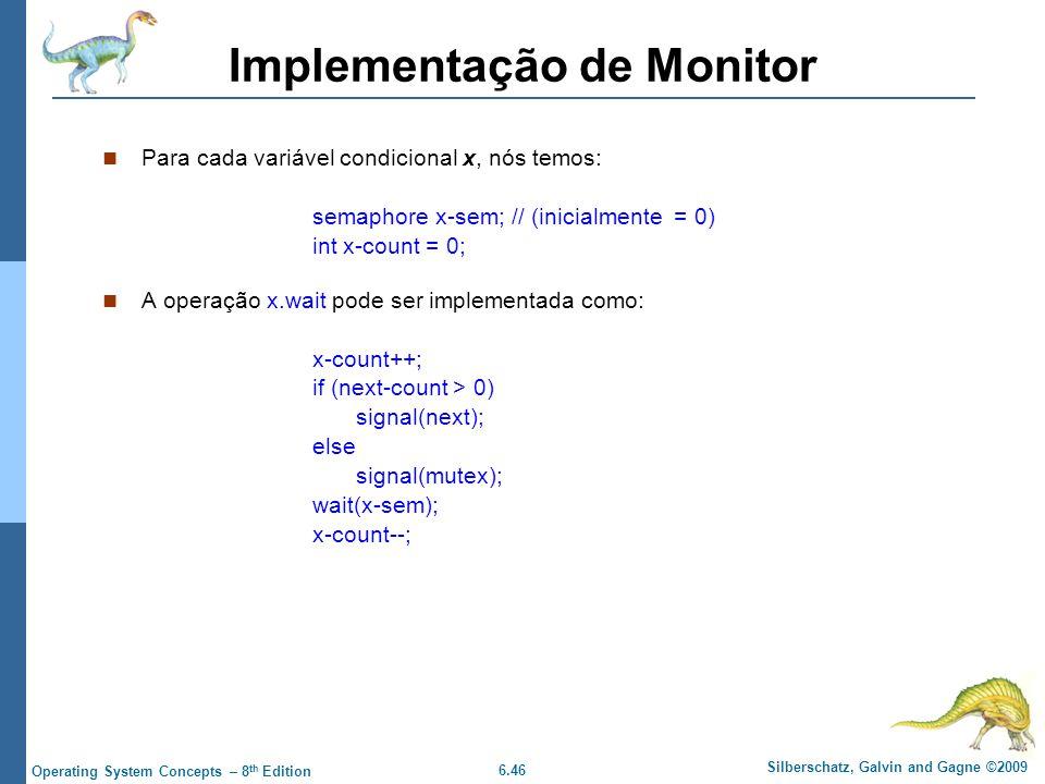 6.46 Silberschatz, Galvin and Gagne ©2009 Operating System Concepts – 8 th Edition Implementação de Monitor Para cada variável condicional x, nós temos: semaphore x-sem; // (inicialmente = 0) int x-count = 0; A operação x.wait pode ser implementada como: x-count++; if (next-count > 0) signal(next); else signal(mutex); wait(x-sem); x-count--;