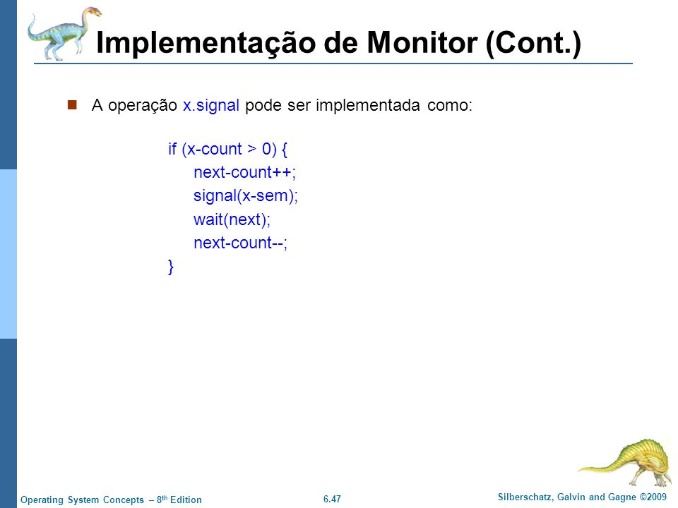 6.47 Silberschatz, Galvin and Gagne ©2009 Operating System Concepts – 8 th Edition Implementação de Monitor (Cont.) A operação x.signal pode ser imple
