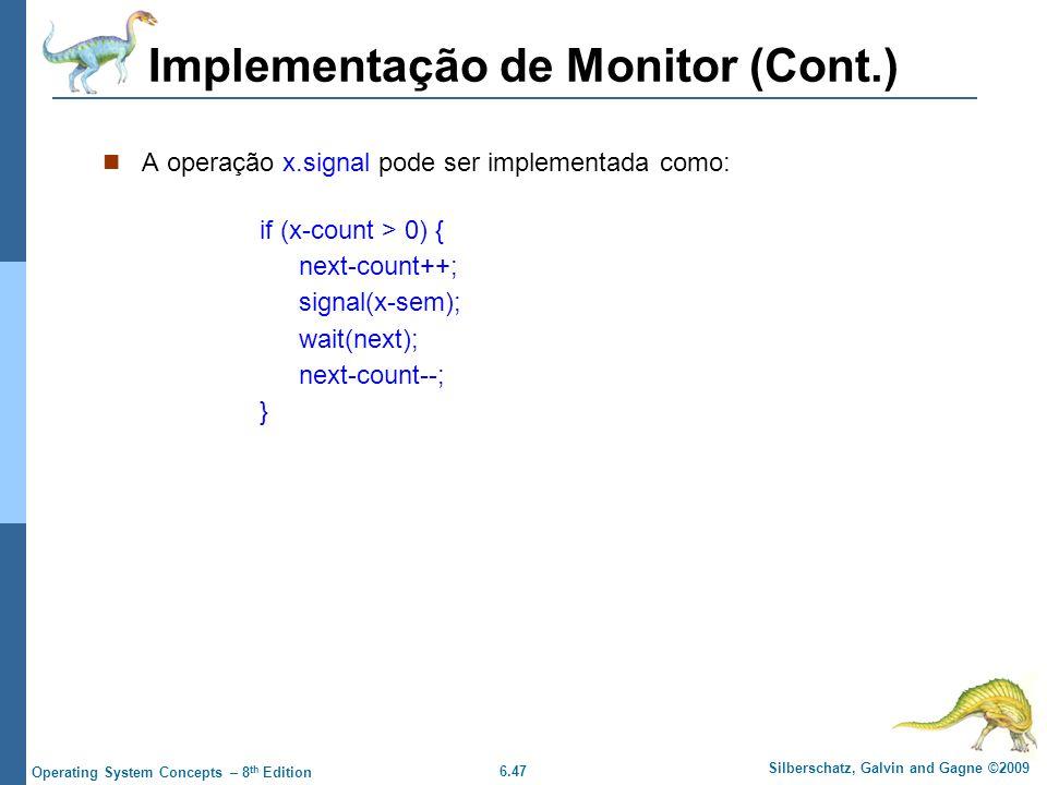 6.47 Silberschatz, Galvin and Gagne ©2009 Operating System Concepts – 8 th Edition Implementação de Monitor (Cont.) A operação x.signal pode ser implementada como: if (x-count > 0) { next-count++; signal(x-sem); wait(next); next-count--; }