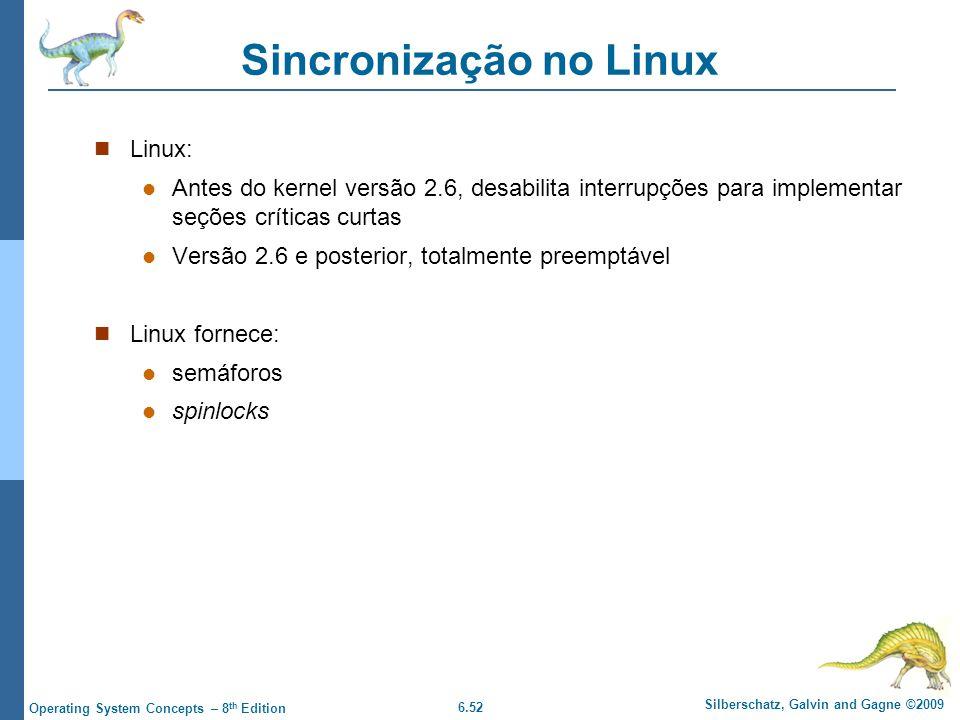 6.52 Silberschatz, Galvin and Gagne ©2009 Operating System Concepts – 8 th Edition Sincronização no Linux Linux: Antes do kernel versão 2.6, desabilita interrupções para implementar seções críticas curtas Versão 2.6 e posterior, totalmente preemptável Linux fornece: semáforos spinlocks