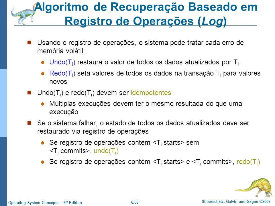 6.58 Silberschatz, Galvin and Gagne ©2009 Operating System Concepts – 8 th Edition Algoritmo de Recuperação Baseado em Registro de Operações (Log) Usando o registro de operações, o sistema pode tratar cada erro de memória volátil Undo(T i ) restaura o valor de todos os dados atualizados por T i Redo(T i ) seta valores de todos os dados na transação T i para valores novos Undo(T i ) e redo(T i ) devem ser idempotentes Múltiplas execuções devem ter o mesmo resultada do que uma execução Se o sistema falhar, o estado de todos os dados atualizados deve ser restaurado via registro de operações Se registro de operações contém sem, undo(T i ) Se registro de operações contém e, redo(T i )