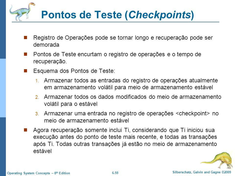 6.59 Silberschatz, Galvin and Gagne ©2009 Operating System Concepts – 8 th Edition Pontos de Teste (Checkpoints) Registro de Operações pode se tornar longo e recuperação pode ser demorada Pontos de Teste encurtam o registro de operações e o tempo de recuperação.