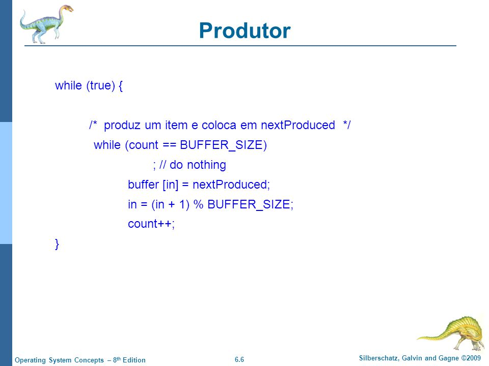 6.6 Silberschatz, Galvin and Gagne ©2009 Operating System Concepts – 8 th Edition Produtor while (true) { /* produz um item e coloca em nextProduced */ while (count == BUFFER_SIZE) ; // do nothing buffer [in] = nextProduced; in = (in + 1) % BUFFER_SIZE; count++; }