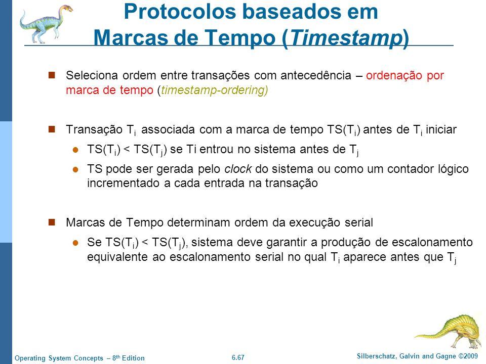 6.67 Silberschatz, Galvin and Gagne ©2009 Operating System Concepts – 8 th Edition Protocolos baseados em Marcas de Tempo (Timestamp) Seleciona ordem entre transações com antecedência – ordenação por marca de tempo (timestamp-ordering) Transação T i associada com a marca de tempo TS(T i ) antes de T i iniciar TS(T i ) < TS(T j ) se Ti entrou no sistema antes de T j TS pode ser gerada pelo clock do sistema ou como um contador lógico incrementado a cada entrada na transação Marcas de Tempo determinam ordem da execução serial Se TS(T i ) < TS(T j ), sistema deve garantir a produção de escalonamento equivalente ao escalonamento serial no qual T i aparece antes que T j