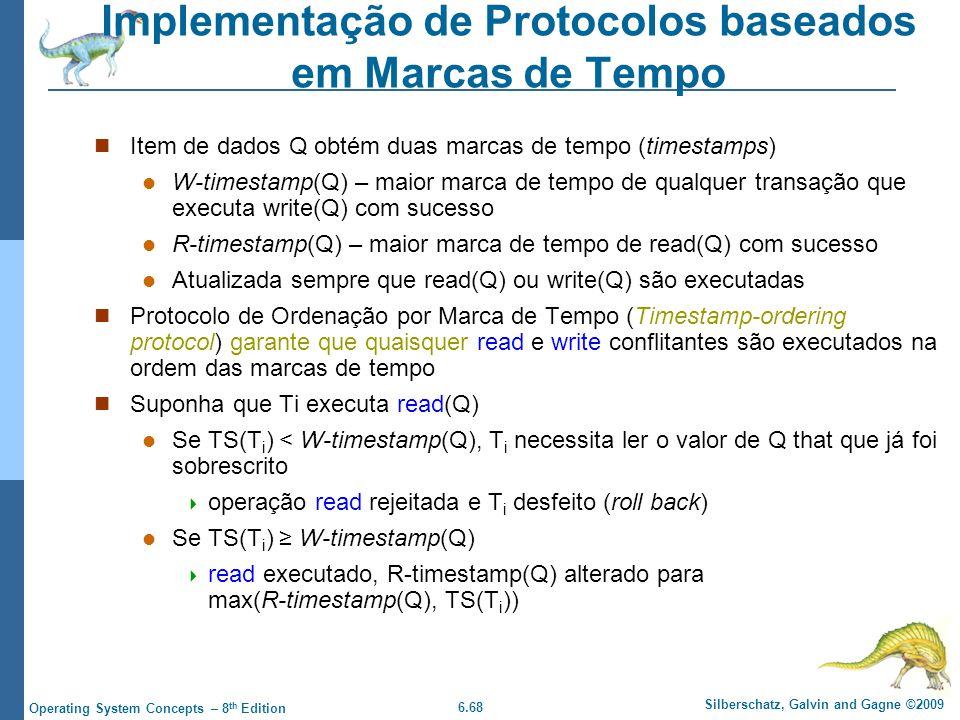 6.68 Silberschatz, Galvin and Gagne ©2009 Operating System Concepts – 8 th Edition Implementação de Protocolos baseados em Marcas de Tempo Item de dados Q obtém duas marcas de tempo (timestamps) W-timestamp(Q) – maior marca de tempo de qualquer transação que executa write(Q) com sucesso R-timestamp(Q) – maior marca de tempo de read(Q) com sucesso Atualizada sempre que read(Q) ou write(Q) são executadas Protocolo de Ordenação por Marca de Tempo (Timestamp-ordering protocol) garante que quaisquer read e write conflitantes são executados na ordem das marcas de tempo Suponha que Ti executa read(Q) Se TS(T i ) < W-timestamp(Q), T i necessita ler o valor de Q that que já foi sobrescrito  operação read rejeitada e T i desfeito (roll back) Se TS(T i ) ≥ W-timestamp(Q)  read executado, R-timestamp(Q) alterado para max(R-timestamp(Q), TS(T i ))