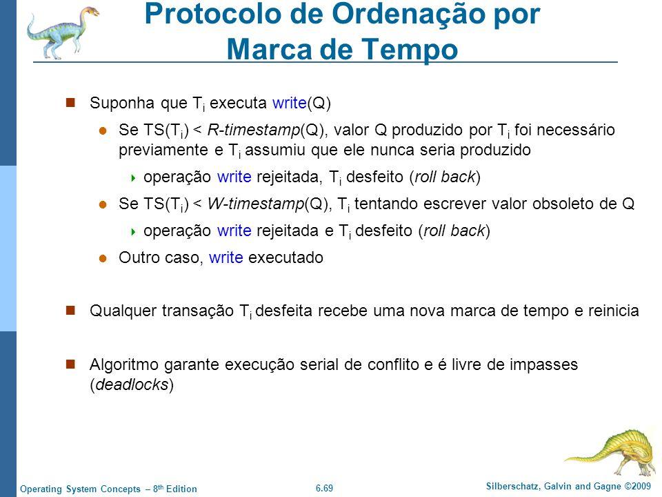 6.69 Silberschatz, Galvin and Gagne ©2009 Operating System Concepts – 8 th Edition Protocolo de Ordenação por Marca de Tempo Suponha que T i executa write(Q) Se TS(T i ) < R-timestamp(Q), valor Q produzido por T i foi necessário previamente e T i assumiu que ele nunca seria produzido  operação write rejeitada, T i desfeito (roll back) Se TS(T i ) < W-timestamp(Q), T i tentando escrever valor obsoleto de Q  operação write rejeitada e T i desfeito (roll back) Outro caso, write executado Qualquer transação T i desfeita recebe uma nova marca de tempo e reinicia Algoritmo garante execução serial de conflito e é livre de impasses (deadlocks)
