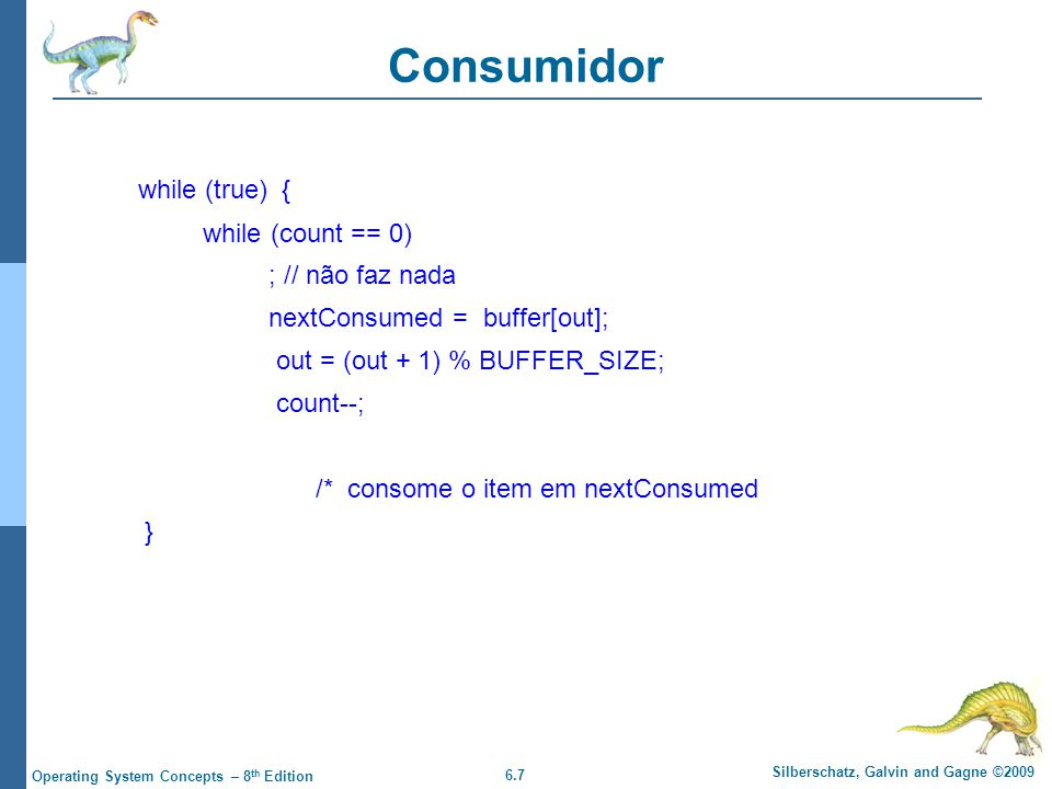 6.7 Silberschatz, Galvin and Gagne ©2009 Operating System Concepts – 8 th Edition Consumidor while (true) { while (count == 0) ; // não faz nada nextConsumed = buffer[out]; out = (out + 1) % BUFFER_SIZE; count--; /* consome o item em nextConsumed }
