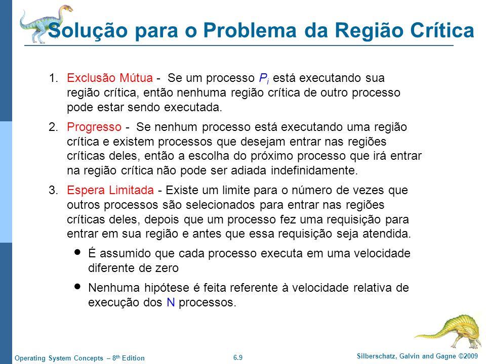 6.9 Silberschatz, Galvin and Gagne ©2009 Operating System Concepts – 8 th Edition Solução para o Problema da Região Crítica 1.Exclusão Mútua - Se um processo P i está executando sua região crítica, então nenhuma região crítica de outro processo pode estar sendo executada.