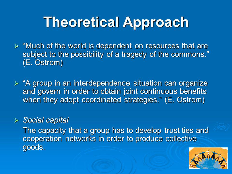 "Theoretical Approach  ""Much of the world is dependent on resources that are subject to the possibility of a tragedy of the commons."" (E. Ostrom)  ""A"